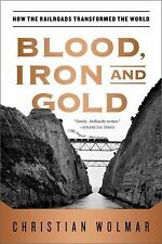 Blood, Iron, and Gold: How the Railroads Transformed the World, Wolmar, Christia