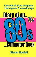 Diary of an 80s Computer Geek : A Decade of Micro Computers, Video Games and...