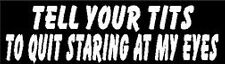 TELL YOUR TITS TO QUIT STARING AT MY EYES HELMET STICKER HARD HAT STICKER
