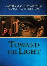 Toward the Light : Cardinal Carlo Martini on Advent and Christmas by Sergio...