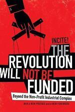 The Revolution Will Not Be Funded : Beyond the Non-Profit Industrial Complex...