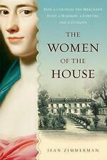 The Women of the House : How a Colonial She-Merchant Built a Mansion, a...