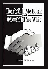 Don't Call Me Black and I Won't Call You White by Lonnie Hamilton (2011,...