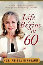 Life Begins At 60 : A New View on Motherhood, Marriage, and Reinventing...