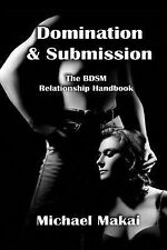 Domination and Submission : The BDSM Relationship Handbook by Michael Makai...