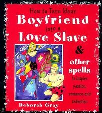 How To Turn Your Boyfriend Into a Love Slave: And Other Spells to Inspire Passio
