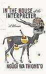In the House of the Interpreter: A Memoir by wa Thiong'o, Ngugi