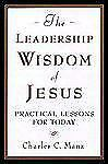 The Leadership Wisdom of Jesus : Practical Lessons for Today by Charles C....
