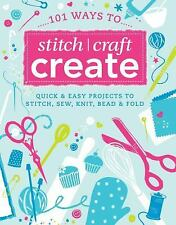 101 Ways to Stitch, Craft, Create: Quick and Easy Projects to Stitch, Sew, Knit,