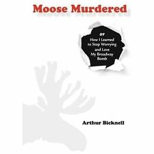 Moose Murdered : How I Learned to Stop Worrying and Love My Broadway Bomb by...