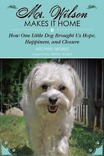 Mr. Wilson Makes It Home : How One Little Dog Brought Us Hope, Happiness, and...
