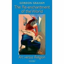 The Re-Enchantment of the World : Art Versus Religion by Gordon Graham (2007,...