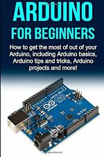 Arduino For Beginners: How to get the most of out of your Arduino, including Ard