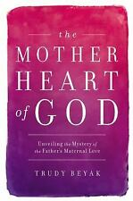 The Mother Heart of God : Unveiling the Mystery of the Father's Maternal Love...