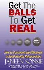 Get the BALLS to Get REAL : How to Communicate Effectively to Build Healthy...