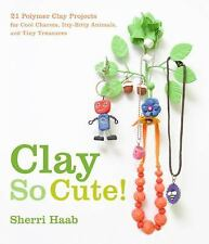 Clay So Cute!: 21 Polymer Clay Projects for Cool Charms, Itty-Bitty An-ExLibrary