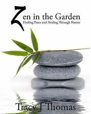 Zen in the Garden : Finding Peace and Healing Through Nature by Tracy Thomas...