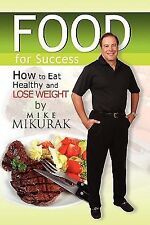 Food for Success : How to Eat Healthy and Lose Weight by Mike Mikurak (2009,...