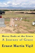 Mercy Ends at the Grave : A Journey of Grace by Ernest Vigil (2014,...