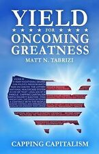 Yield for Oncoming Greatness : Capping Capitalism by Matt N. Tabrizi (2015,...