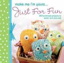 Make Me I'm Yours...Just for Fun: 20 craft projects to stich, knit or create  H
