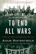 To End All Wars: A Story of Loyalty and Rebellion, 1914-1918, Hochschild, Adam,