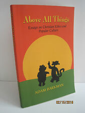 Above All Things: Essays on Christian Ethics and Popular Culture by Adam Bark