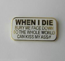 WHEN I DIE BURY ME FACE DOWN SO THE WORLD CAN KISS MY ASS HUMOR FUNNY LAPEL PIN