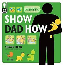 Show Dad How (Parenting Magazine): The Brand-New Dad's Guide to Baby's First Yea