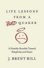 Life Lessons from a Bad Quaker : A Humble Stumble Toward Simplicity and Grace...