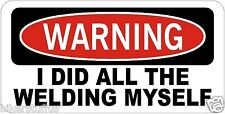 WARNING I DID ALL THE WELDING MYSELF HELMET STICKER HARD HAT STICKER