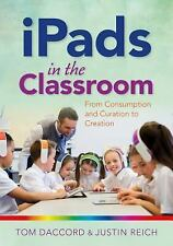 IPads in the Classroom : From Consumption and Curation to Creation by Justin...