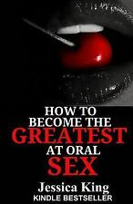 How to Become the Greatest at Oral Sex by Jessica King (2014, Paperback)