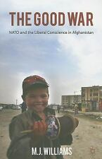 The Good War : NATO and the Liberal Conscience in Afghanistan by M. J....