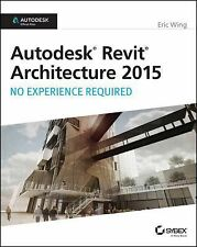 Autodesk Revit Architecture 2015 : No Experience Required by Eric Wing (2014,...