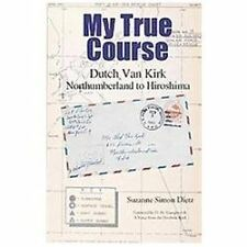 My True Course : Dutch Van Kirk Northumberland to Hiroshima by Suzanne Simon...