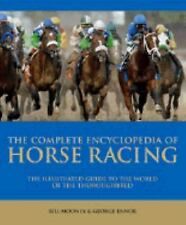 Complete Encyclopedia of Horse Racing : The Illustrated Guide to the World of...