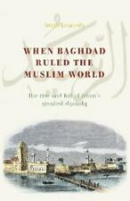 When Baghdad Ruled the Muslim World: The Rise and Fall of Islam's Grea-ExLibrary