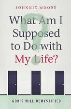 What Am I Supposed to Do with My Life?: God's Will Demystifi