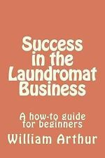 Success in the Laundromat Business: A How-To Guide for Beginners by William...