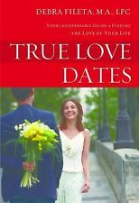 True Love Dates : Your Indispensable Guide to Finding the Love of Your Life...
