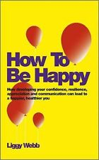 How to Be Happy : Simple Ways to Build Your Confidence and Resilience to...