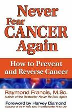 Never Fear Cancer Again : How to Prevent and Reverse Cancer by Raymond Francis (