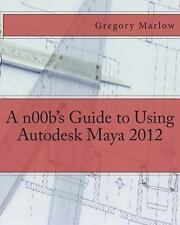 A N00b's Guide to Using Autodesk Maya 2012 by Gregory Marlow (2012, Paperback)