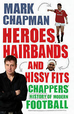 Heroes, Hairbands and Hissy Fits: Chappers' modern history of football, Chapman,