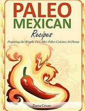 Paleo Mexican Recipes : Preparing the Simple Tex-Mex Paleo Cuisines at Home...