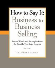 How to Say It: Business to Business Selling: Power Words and Strategies from the