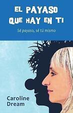 El Payaso Que Hay en Ti : Sé Payaso, Sé Tú Mismo by Caroline Dream (2015,...