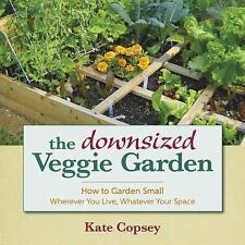 The Downsized Veggie Garden : How to Garden Small ¿ Wherever You Live,...