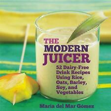 The Modern Juicer: 52 Dairy-Free Drink Recipes Using Rice, Oats, Barley, Soy, an